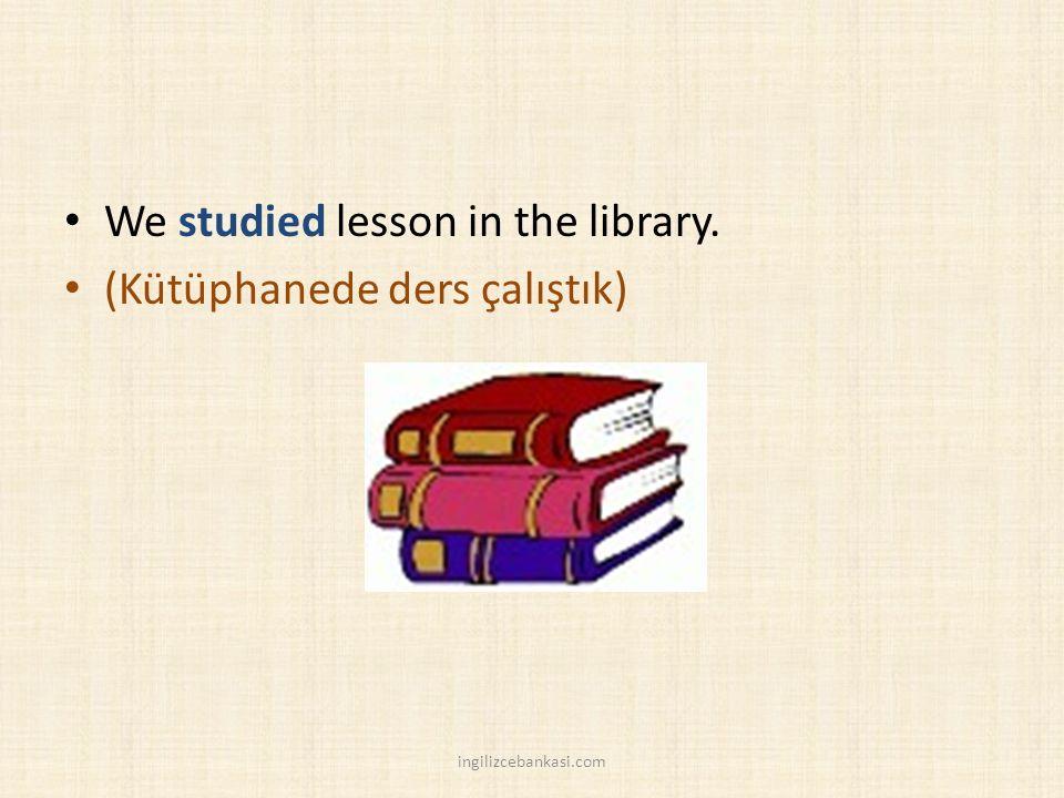 We studied lesson in the library. (Kütüphanede ders çalıştık) ingilizcebankasi.com