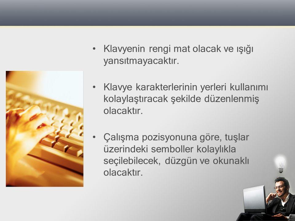 Klavyenin rengi mat olacak ve ışığı yansıtmayacaktır. Klavye karakterlerinin yerleri kullanımı kolaylaştıracak şekilde düzenlenmiş olacaktır. Çalışma