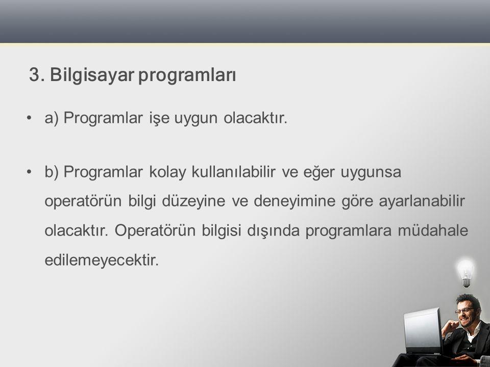 a) Programlar işe uygun olacaktır. b) Programlar kolay kullanılabilir ve eğer uygunsa operatörün bilgi düzeyine ve deneyimine göre ayarlanabilir olaca