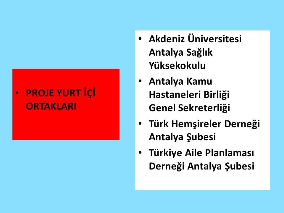 PROJE YURT İÇİ ORTAKLARI Akdeniz Üniversitesi Antalya Sağlık Yüksekokulu Antalya Kamu Hastaneleri Birliği Genel Sekreterliği Türk Hemşireler Derneği Antalya Şubesi Türkiye Aile Planlaması Derneği Antalya Şubesi