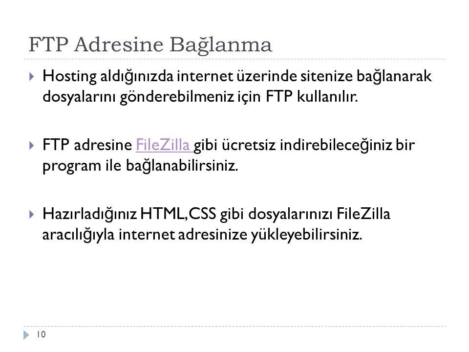 FTP Adresine Bağlanma 10  Hosting aldı ğ ınızda internet üzerinde sitenize ba ğ lanarak dosyalarını gönderebilmeniz için FTP kullanılır.  FTP adresi
