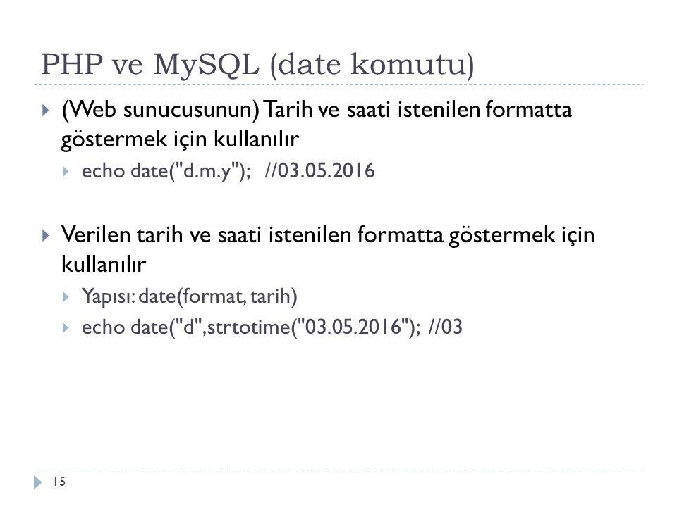 PHP ve MySQL (date komutu) 15  (Web sunucusunun) Tarih ve saati istenilen formatta göstermek için kullanılır  echo date( d.m.y ); //03.05.2016  Verilen tarih ve saati istenilen formatta göstermek için kullanılır  Yapısı: date(format, tarih)  echo date( d ,strtotime( 03.05.2016 ); //03