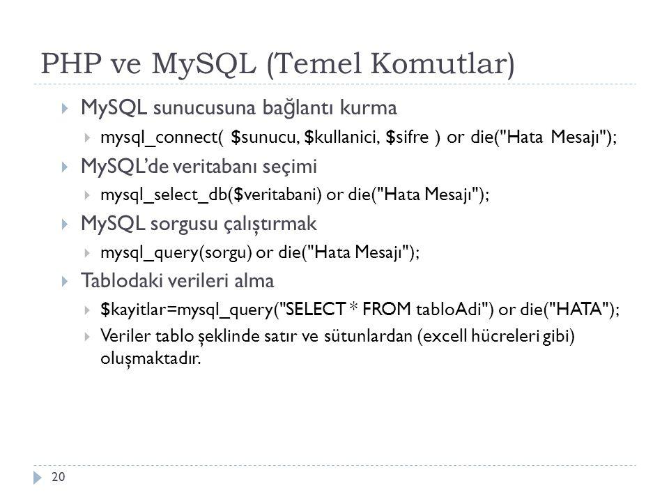 PHP ve MySQL (Temel Komutlar) 20  MySQL sunucusuna ba ğ lantı kurma  mysql_connect( $sunucu, $kullanici, $sifre ) or die( Hata Mesajı );  MySQL'de veritabanı seçimi  mysql_select_db($veritabani) or die( Hata Mesajı );  MySQL sorgusu çalıştırmak  mysql_query(sorgu) or die( Hata Mesajı );  Tablodaki verileri alma  $kayitlar=mysql_query( SELECT * FROM tabloAdi ) or die( HATA );  Veriler tablo şeklinde satır ve sütunlardan (excell hücreleri gibi) oluşmaktadır.