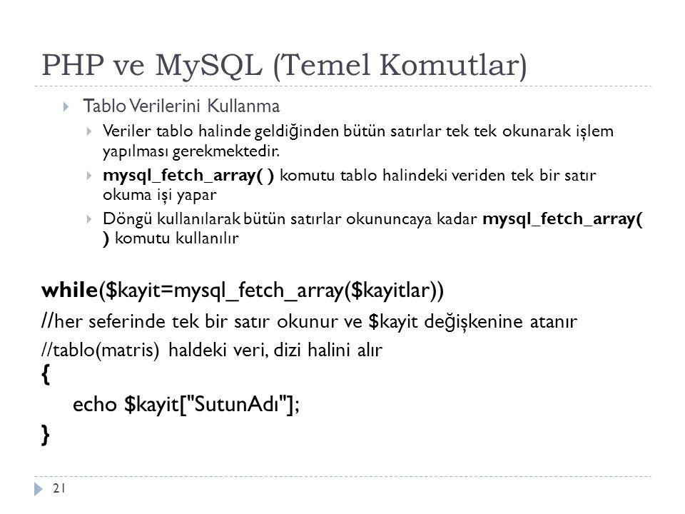 PHP ve MySQL (Temel Komutlar) 21  Tablo Verilerini Kullanma  Veriler tablo halinde geldi ğ inden bütün satırlar tek tek okunarak işlem yapılması gerekmektedir.