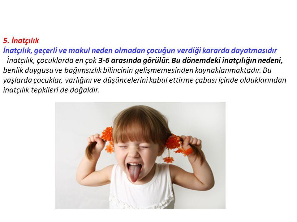 5. İnatçılık İnatçılık, geçerli ve makul neden olmadan çocuğun verdiği kararda dayatmasıdır İnatçılık, çocuklarda en çok 3-6 arasında görülür. Bu döne
