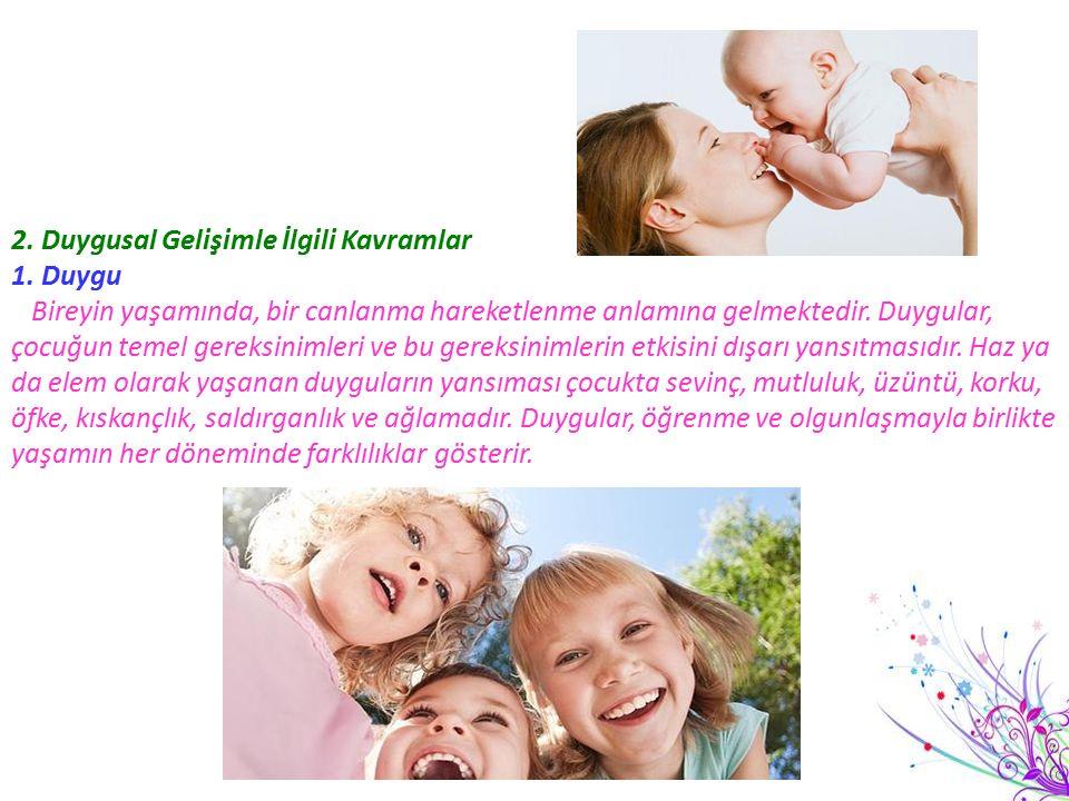 2. Duygusal Gelişimle İlgili Kavramlar 1. Duygu Bireyin yaşamında, bir canlanma hareketlenme anlamına gelmektedir. Duygular, çocuğun temel gereksiniml