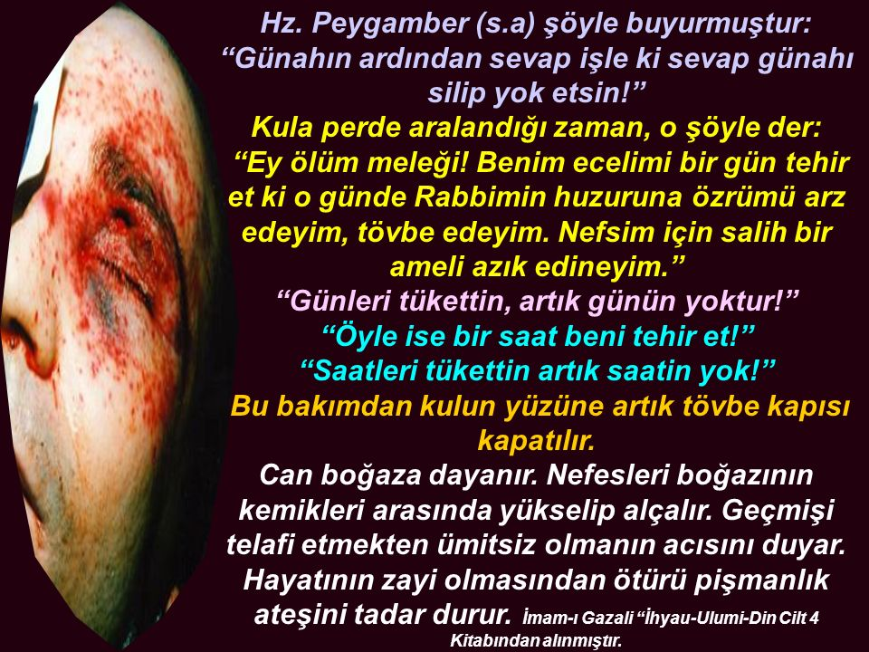 """Hz. Peygamber (s.a) şöyle buyurmuştur: """"Günahın ardından sevap işle ki sevap günahı silip yok etsin!"""" Kula perde aralandığı zaman, o şöyle der: """"Ey öl"""