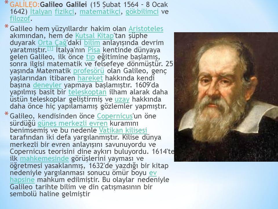 * GALİLEO:Galileo Galilei (15 Şubat 1564 – 8 Ocak 1642) İtalyan fizikçi, matematikçi, gökbilimci ve filozof.İtalyanfizikçimatematikçigökbilimci filozo