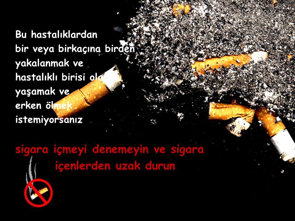 Bu hastalıklardan bir veya birkaçına birden yakalanmak ve hastalıklı birisi olarak yaşamak ve erken ölmek istemiyorsanız sigara içmeyi denemeyin ve sigara içenlerden uzak durun