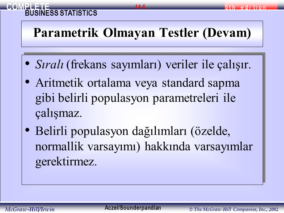 COMPLETE 5 t h e d i t i o n BUSINESS STATISTICS Aczel/Sounderpandian McGraw-Hill/Irwin © The McGraw-Hill Companies, Inc., 2002 14-7 Eşleştirilmiş Gözlemlerin Karşılaştırılması Eşleştirilmiş Gözlemler: X ve Y p = P(X>Y) İki-kuyruklu(uçlu) test H 0 : p = 0.50 H 1 : p  0.50 Sağ kuyruk(uç) testiH 0 : p  0.50 H 1 : p  0.50 Sol kuyruk(uç) testi H 0 : p  0.50 H 1 : p  0.50 Test İstatistiğiT = + işaretlerinin sayısı Eşleştirilmiş Gözlemlerin Karşılaştırılması Eşleştirilmiş Gözlemler: X ve Y p = P(X>Y) İki-kuyruklu(uçlu) test H 0 : p = 0.50 H 1 : p  0.50 Sağ kuyruk(uç) testiH 0 : p  0.50 H 1 : p  0.50 Sol kuyruk(uç) testi H 0 : p  0.50 H 1 : p  0.50 Test İstatistiğiT = + işaretlerinin sayısı 14-2 İşaret Testi