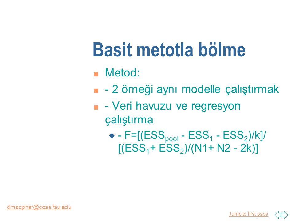 Jump to first page dmacpher@coss.fsu.edu Basit metotla bölme n Metod: n - 2 örneği aynı modelle çalıştırmak n - Veri havuzu ve regresyon çalıştırma u - F=[(ESS pool - ESS 1 - ESS 2 )/k]/ [(ESS 1 + ESS 2 )/(N1+ N2 - 2k)]