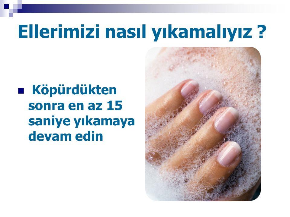 Ellerimizi nasıl yıkamalıyız ? Köpürdükten sonra en az 15 saniye yıkamaya devam edin
