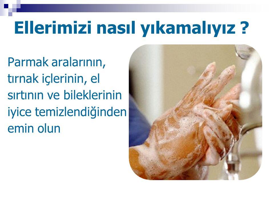 Ellerimizi nasıl yıkamalıyız ? Parmak aralarının, tırnak içlerinin, el sırtının ve bileklerinin iyice temizlendiğinden emin olun