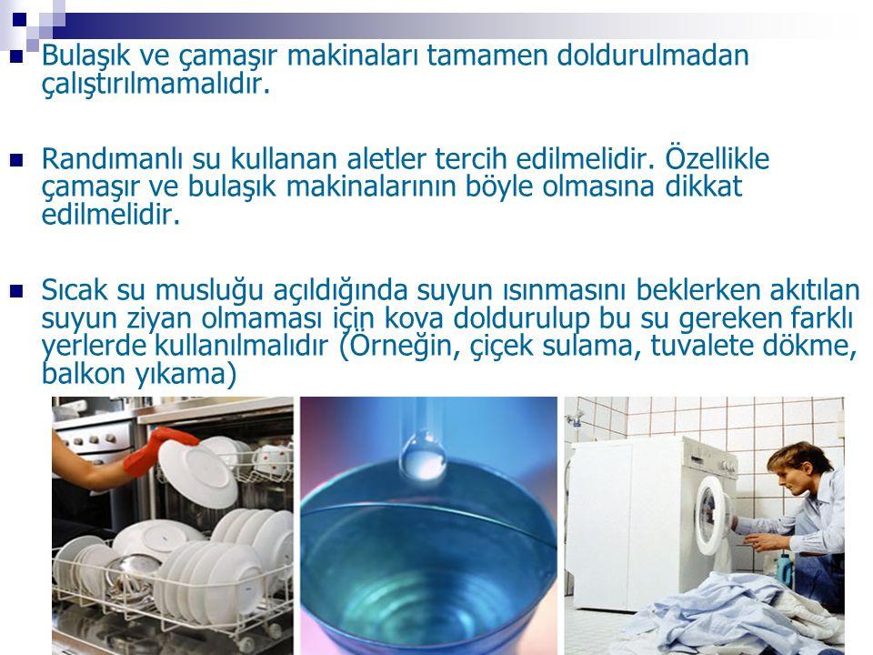 Bulaşık ve çamaşır makinaları tamamen doldurulmadan çalıştırılmamalıdır. Randımanlı su kullanan aletler tercih edilmelidir. Özellikle çamaşır ve bulaş