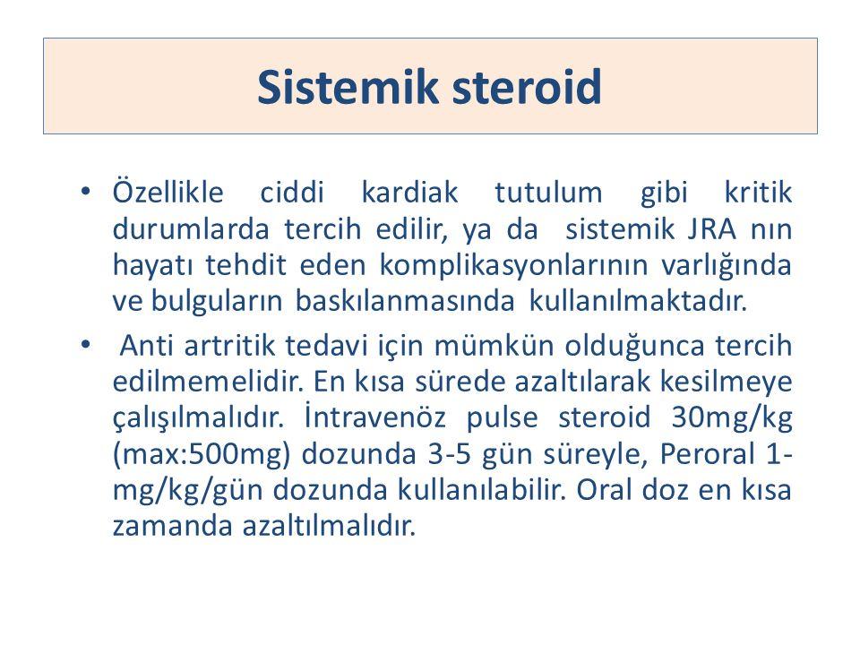 Sistemik steroid Özellikle ciddi kardiak tutulum gibi kritik durumlarda tercih edilir, ya da sistemik JRA nın hayatı tehdit eden komplikasyonlarının v