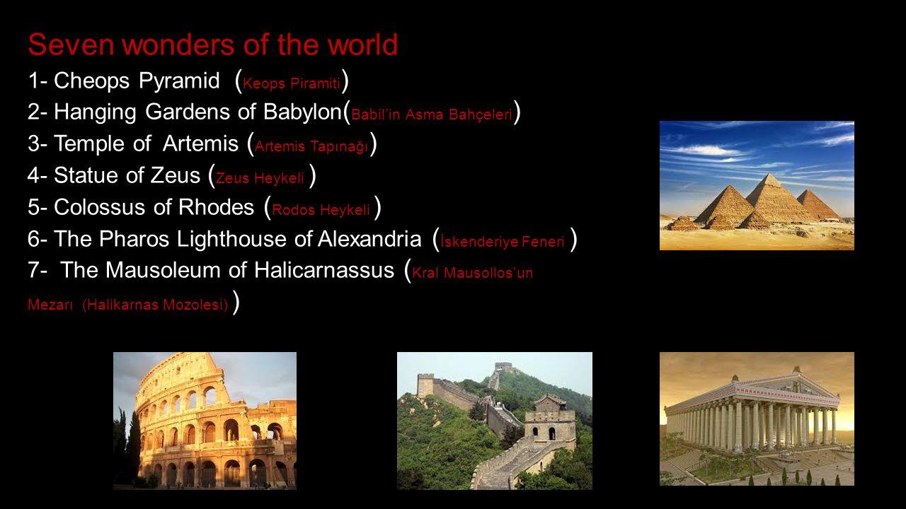 Seven wonders of the world 1- Cheops Pyramid ( Keops Piramiti ) 2- Hanging Gardens of Babylon ( Babil'in Asma Bahçeleri ) 3- Temple of Artemis ( Artemis Tapınağı ) 4- Statue of Zeus ( Zeus Heykeli ) 5- Colossus of Rhodes ( Rodos Heykeli ) 6- The Pharos Lighthouse of Alexandria ( İskenderiye Feneri ) 7- The Mausoleum of Halicarnassus ( Kral Mausollos'un Mezarı (Halikarnas Mozolesi) )