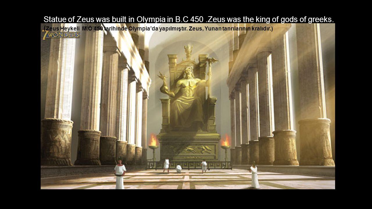 Statue of Zeus was built in Olympia in B.C 450.Zeus was the king of gods of greeks.