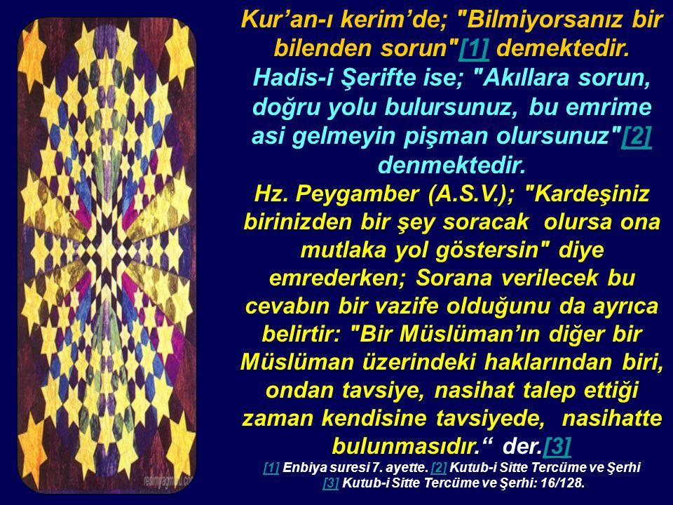 Kur'an-ı kerim'de; Bilmiyorsanız bir bilenden sorun [1] demektedir.[1] Hadis-i Şerifte ise; Akıllara sorun, doğru yolu bulursunuz, bu emrime asi gelmeyin pişman olursunuz [2] denmektedir.[2] Hz.