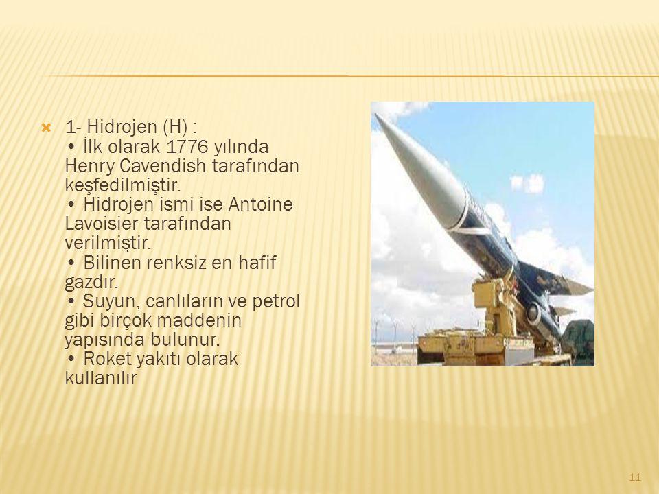  1- Hidrojen (H) : İlk olarak 1776 yılında Henry Cavendish tarafından keşfedilmiştir.