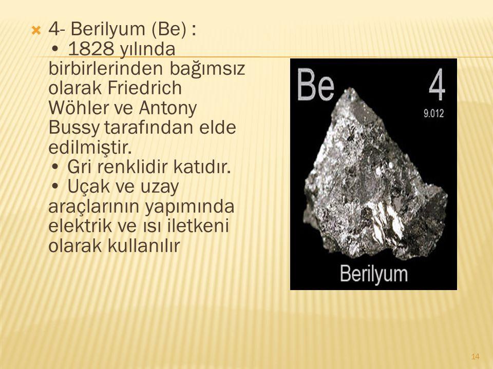  4- Berilyum (Be) : 1828 yılında birbirlerinden bağımsız olarak Friedrich Wöhler ve Antony Bussy tarafından elde edilmiştir.