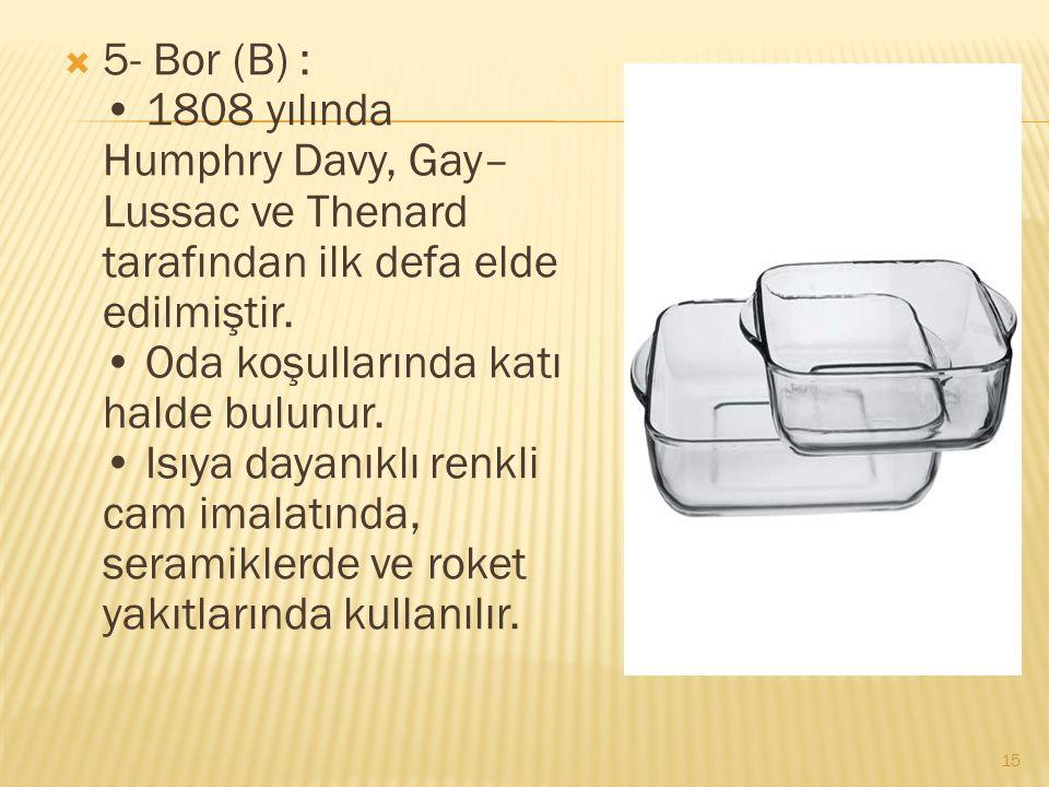  5- Bor (B) : 1808 yılında Humphry Davy, Gay– Lussac ve Thenard tarafından ilk defa elde edilmiştir.