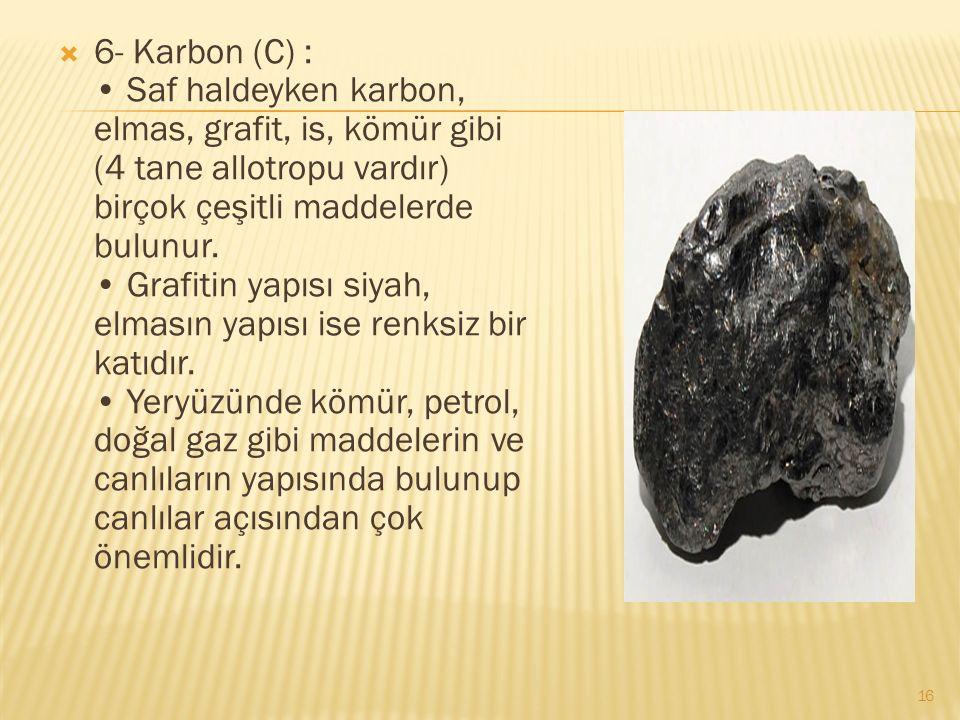 6- Karbon (C) : Saf haldeyken karbon, elmas, grafit, is, kömür gibi (4 tane allotropu vardır) birçok çeşitli maddelerde bulunur.