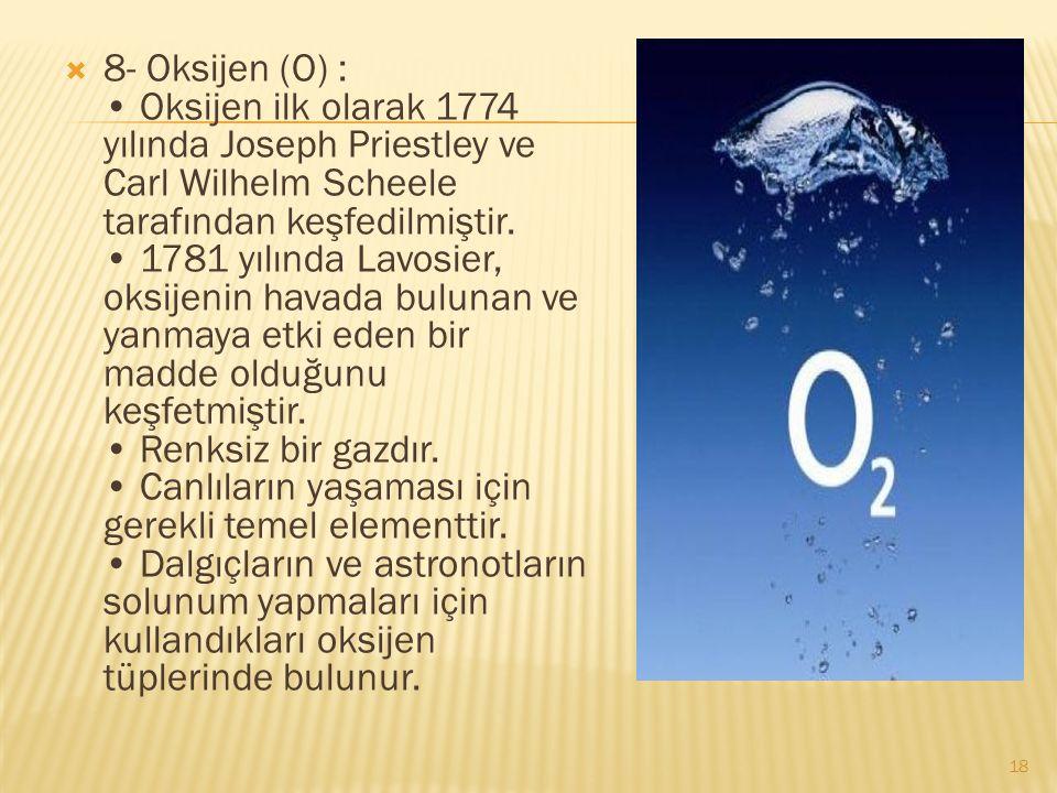  8- Oksijen (O) : Oksijen ilk olarak 1774 yılında Joseph Priestley ve Carl Wilhelm Scheele tarafından keşfedilmiştir.