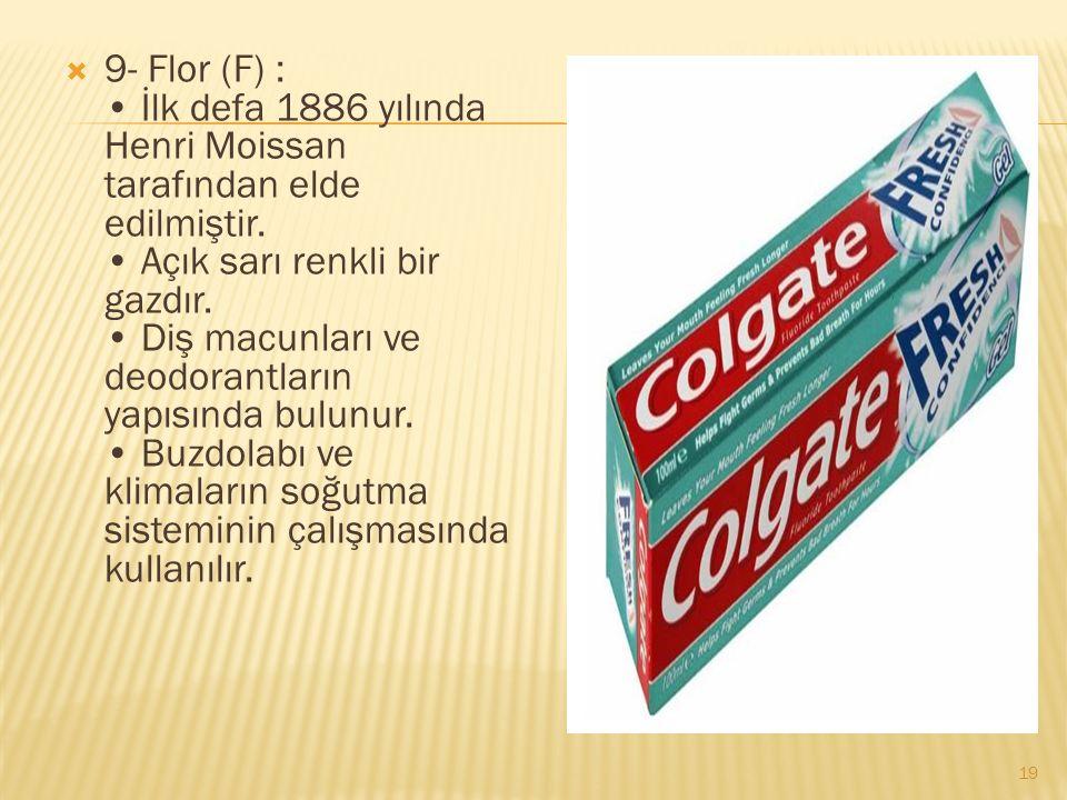  9- Flor (F) : İlk defa 1886 yılında Henri Moissan tarafından elde edilmiştir.