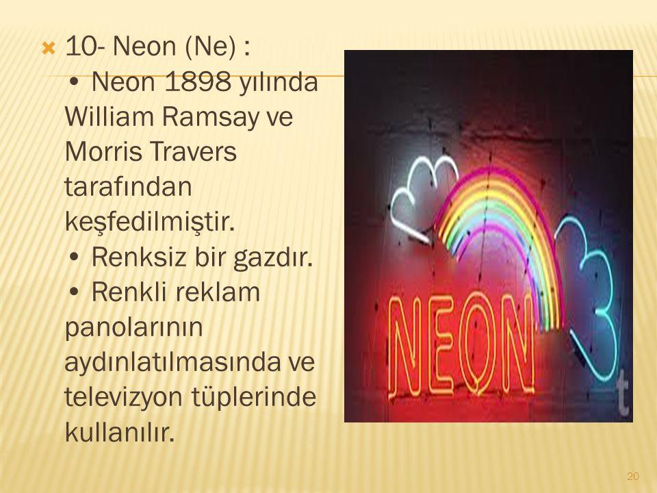  10- Neon (Ne) : Neon 1898 yılında William Ramsay ve Morris Travers tarafından keşfedilmiştir.