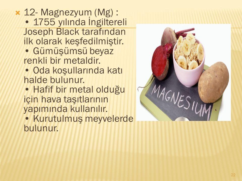  12- Magnezyum (Mg) : 1755 yılında İngiltereli Joseph Black tarafından ilk olarak keşfedilmiştir.