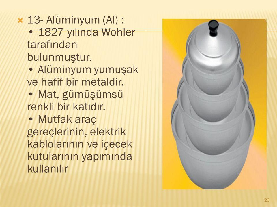  13- Alüminyum (Al) : 1827 yılında Wohler tarafından bulunmuştur.