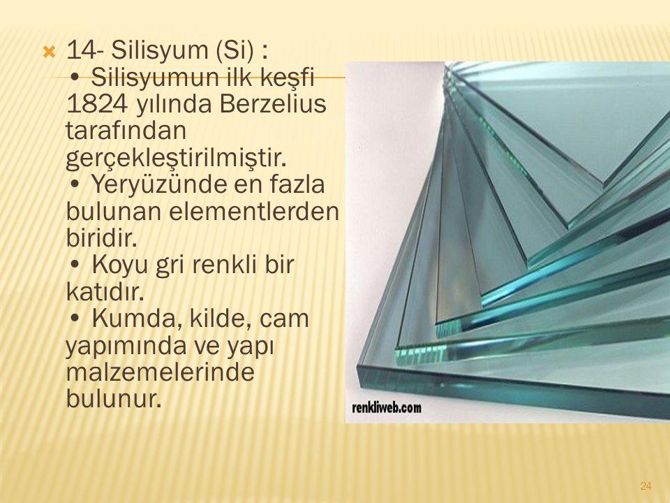 14- Silisyum (Si) : Silisyumun ilk keşfi 1824 yılında Berzelius tarafından gerçekleştirilmiştir.
