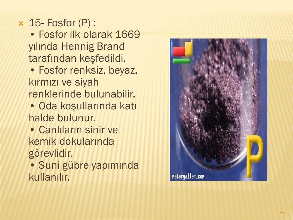  15- Fosfor (P) : Fosfor ilk olarak 1669 yılında Hennig Brand tarafından keşfedildi.