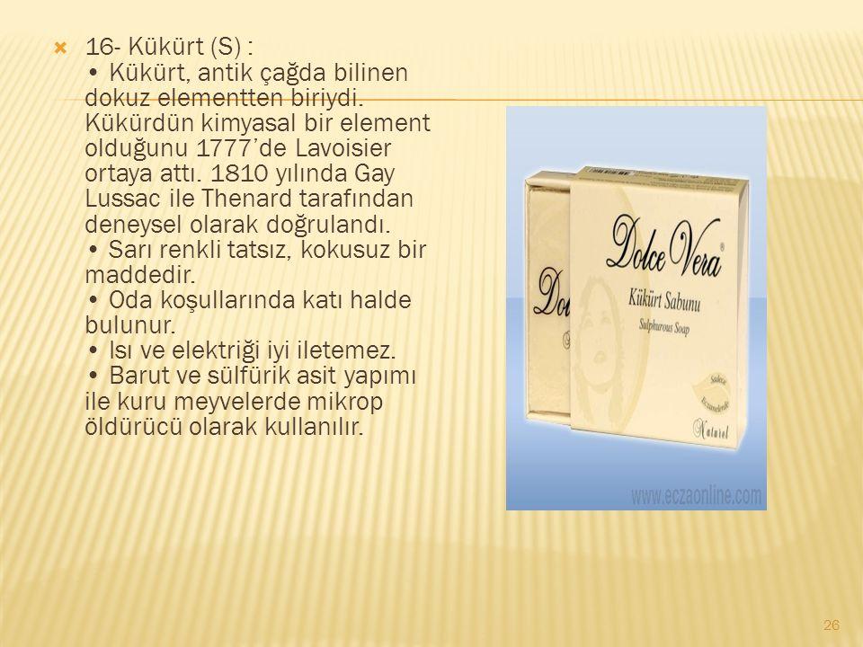  16- Kükürt (S) : Kükürt, antik çağda bilinen dokuz elementten biriydi.