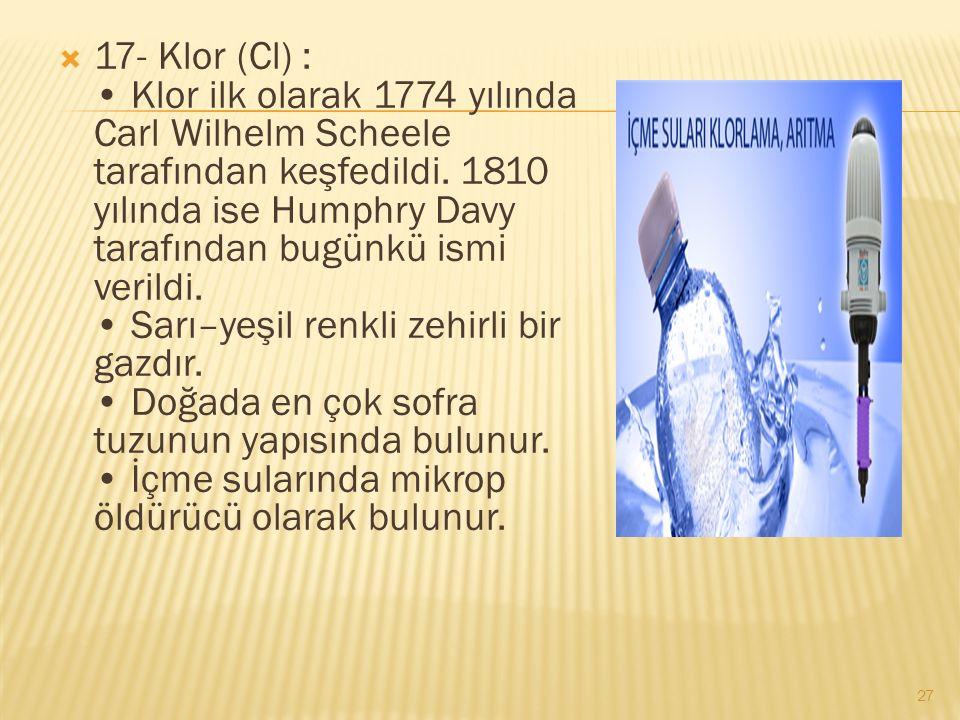  17- Klor (Cl) : Klor ilk olarak 1774 yılında Carl Wilhelm Scheele tarafından keşfedildi.