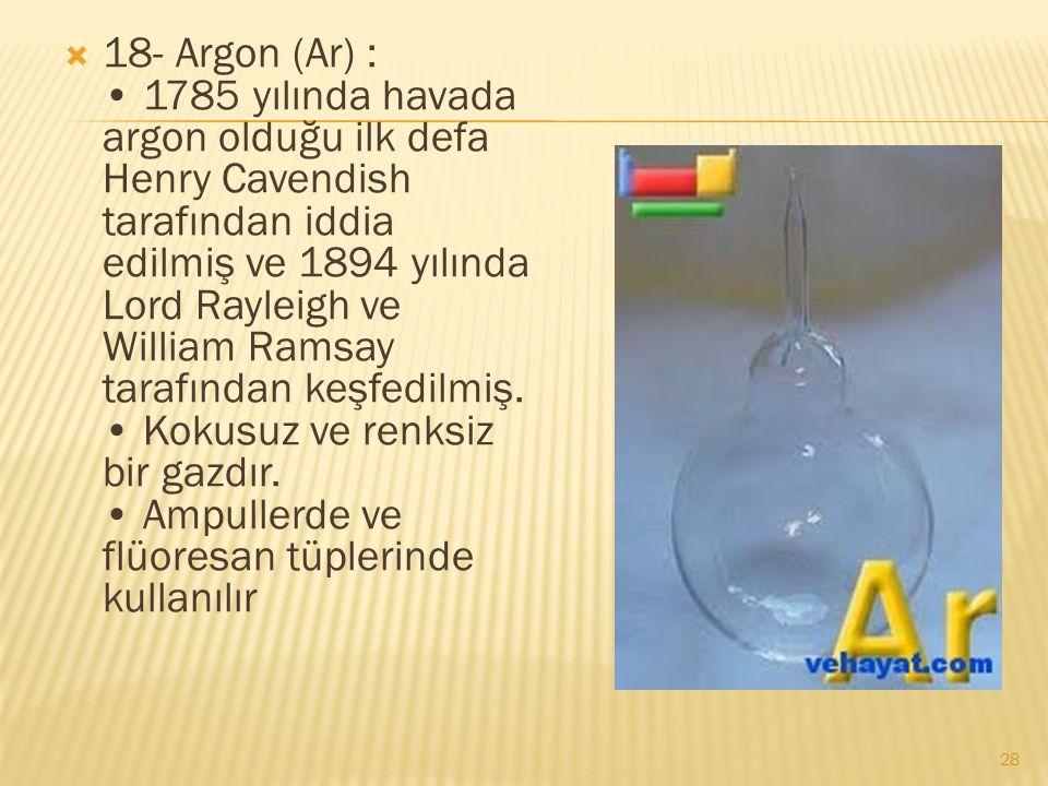  18- Argon (Ar) : 1785 yılında havada argon olduğu ilk defa Henry Cavendish tarafından iddia edilmiş ve 1894 yılında Lord Rayleigh ve William Ramsay tarafından keşfedilmiş.