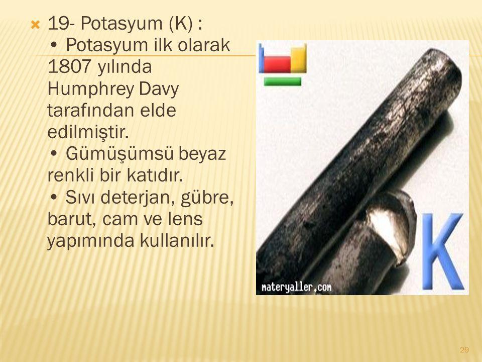 19- Potasyum (K) : Potasyum ilk olarak 1807 yılında Humphrey Davy tarafından elde edilmiştir.