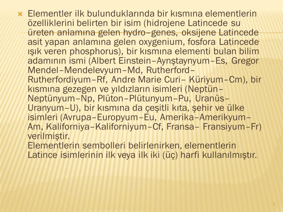 Elementler ilk bulunduklarında bir kısmına elementlerin özelliklerini belirten bir isim (hidrojene Latincede su üreten anlamına gelen hydro–genes, oksijene Latincede asit yapan anlamına gelen oxygenium, fosfora Latincede ışık veren phosphorus), bir kısmına elementi bulan bilim adamının ismi (Albert Einstein–Aynştaynyum–Es, Gregor Mendel–Mendelevyum–Md, Rutherford– Rutherfordiyum–Rf, Andre Marie Curi– Küriyum–Cm), bir kısmına gezegen ve yıldızların isimleri (Neptün– Neptünyum–Np, Plüton–Plütunyum–Pu, Uranüs– Uranyum–U), bir kısmına da çeşitli kıta, şehir ve ülke isimleri (Avrupa–Europyum–Eu, Amerika–Amerikyum– Am, Kaliforniya–Kaliforniyum–Cf, Fransa– Fransiyum–Fr) verilmiştir.