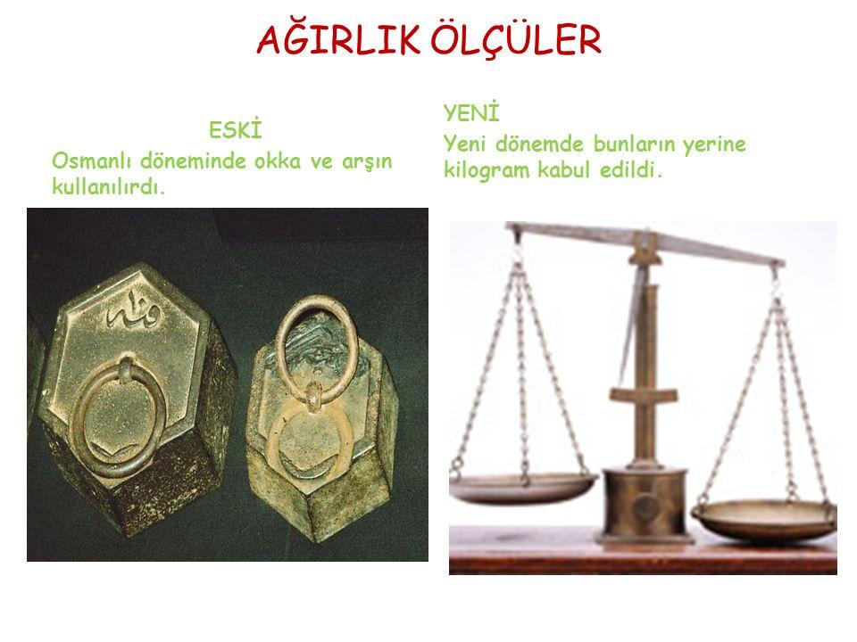 AĞIRLIK ÖLÇÜLER ESKİ Osmanlı döneminde okka ve arşın kullanılırdı.