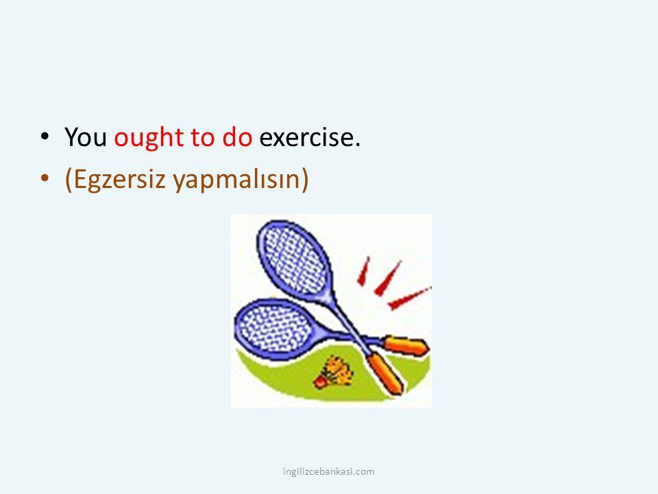 You ought to do exercise. (Egzersiz yapmalısın) ingilizcebankasi.com