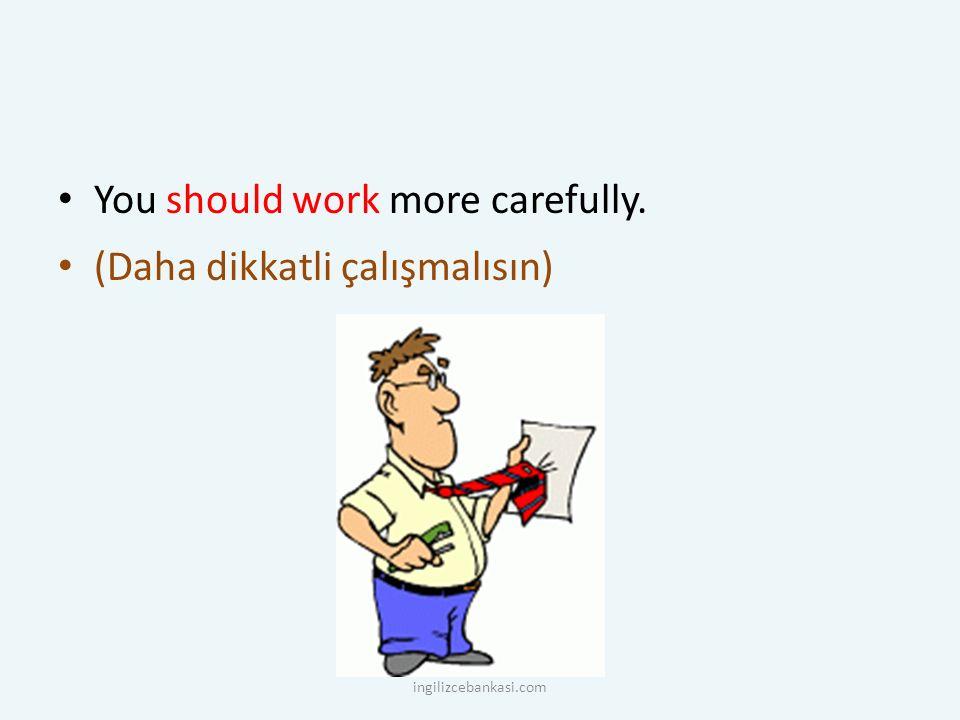 You should work more carefully. (Daha dikkatli çalışmalısın) ingilizcebankasi.com