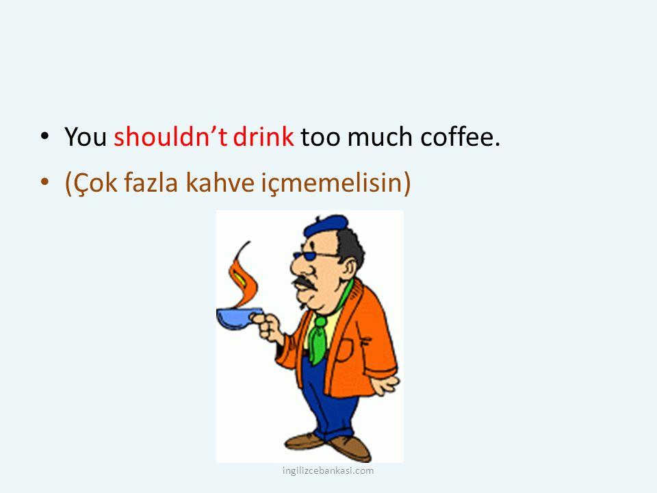 You shouldn't drink too much coffee. (Çok fazla kahve içmemelisin) ingilizcebankasi.com