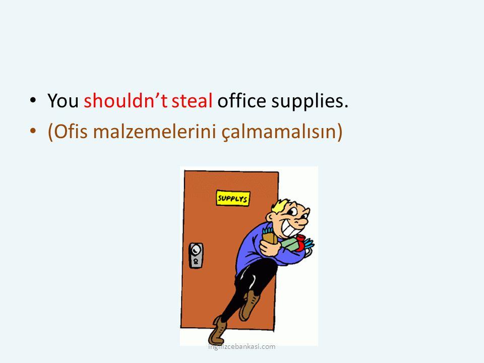 You shouldn't steal office supplies. (Ofis malzemelerini çalmamalısın) ingilizcebankasi.com