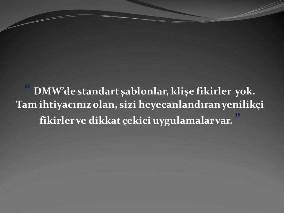 """"""" DMW'de standart şablonlar, klişe fikirler yok. Tam ihtiyacınız olan, sizi heyecanlandıran yenilikçi fikirler ve dikkat çekici uygulamalar var. """""""