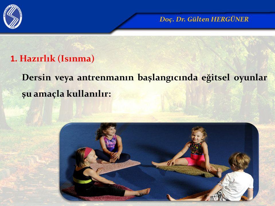 1. Hazırlık (Isınma) Dersin veya antrenmanın başlangıcında eğitsel oyunlar şu amaçla kullanılır: Doç. Dr. Gülten HERGÜNER