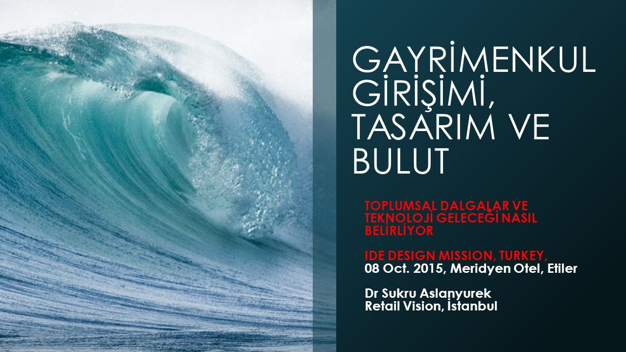 GAYRİMENKUL GİRİŞİMİ, TASARIM VE BULUT TOPLUMSAL DALGALAR VE TEKNOLOJİ GELECEĞİ NASIL BELİRLİYOR IDE DESIGN MISSION, TURKEY, 08 Oct.