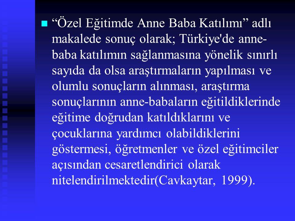 Özel Eğitimde Anne Baba Katılımı adlı makalede sonuç olarak; Türkiye de anne- baba katılımın sağlanmasına yönelik sınırlı sayıda da olsa araştırmaların yapılması ve olumlu sonuçların alınması, araştırma sonuçlarının anne-babaların eğitildiklerinde eğitime doğrudan katıldıklarını ve çocuklarına yardımcı olabildiklerini göstermesi, öğretmenler ve özel eğitimciler açısından cesaretlendirici olarak nitelendirilmektedir(Cavkaytar, 1999).