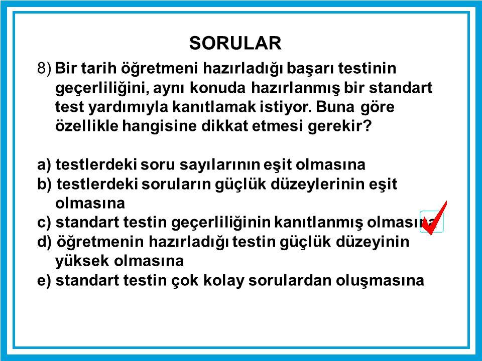 8) Bir tarih öğretmeni hazırladığı başarı testinin geçerliliğini, aynı konuda hazırlanmış bir standart test yardımıyla kanıtlamak istiyor. Buna göre ö