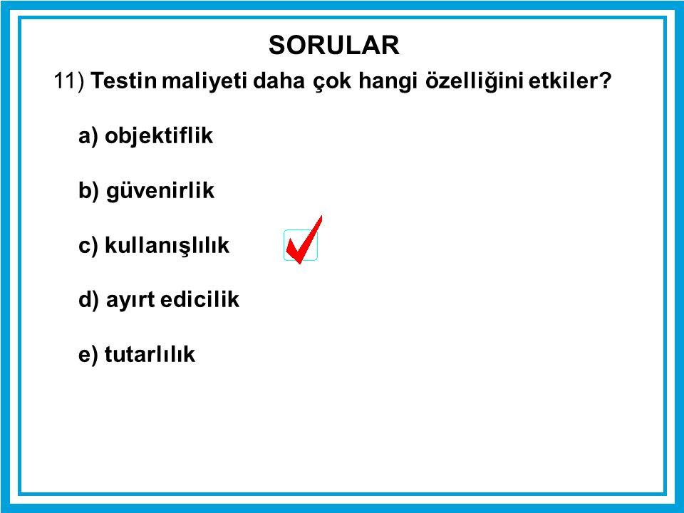 11) Testin maliyeti daha çok hangi özelliğini etkiler? a) objektiflik b) güvenirlik c) kullanışlılık d) ayırt edicilik e) tutarlılık SORULAR