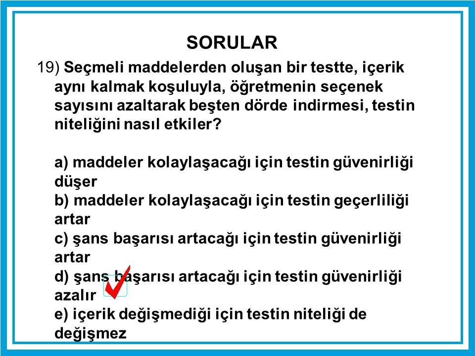 19) Seçmeli maddelerden oluşan bir testte, içerik aynı kalmak koşuluyla, öğretmenin seçenek sayısını azaltarak beşten dörde indirmesi, testin niteliği